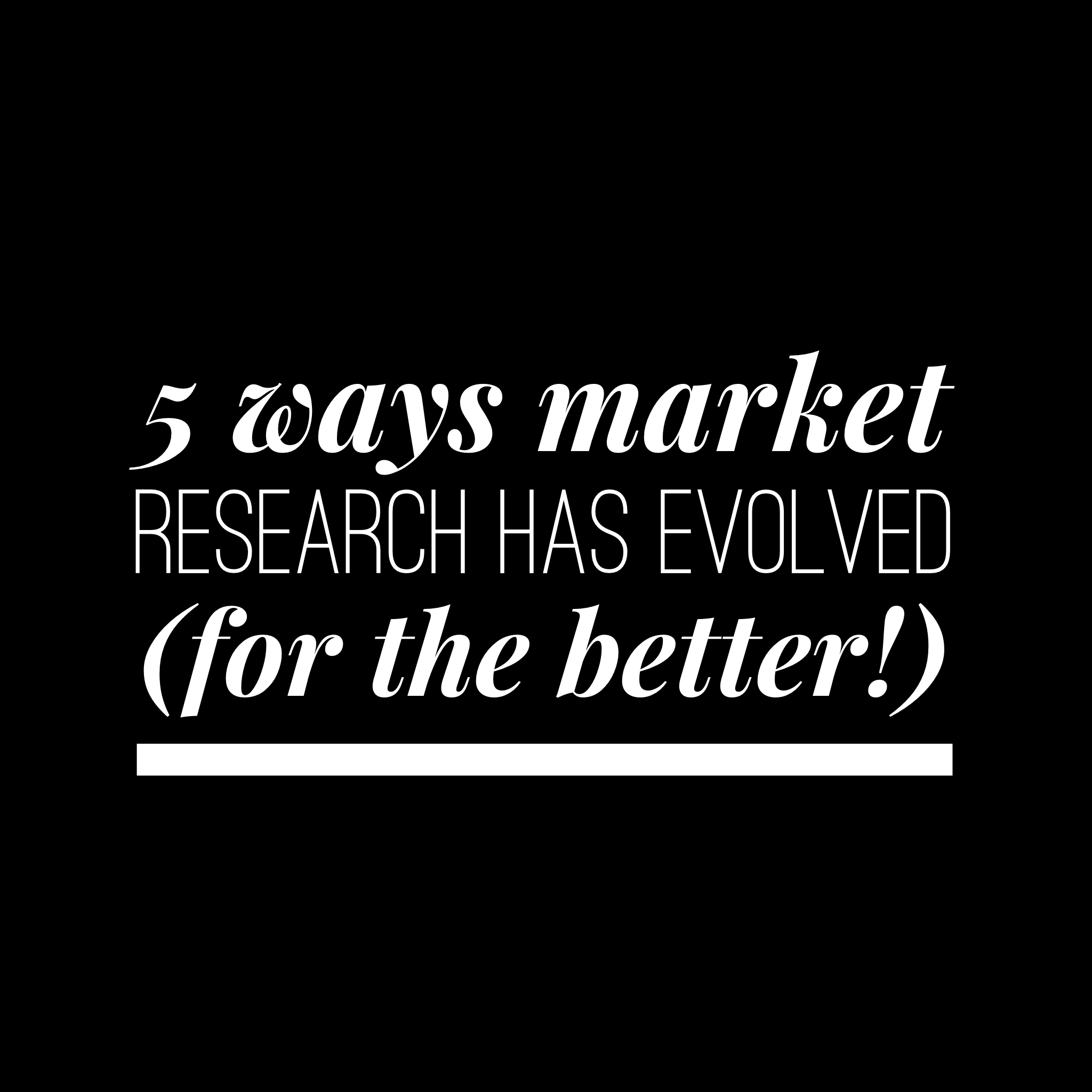 5 Ways Market Research Has Evolved (For The Better!)