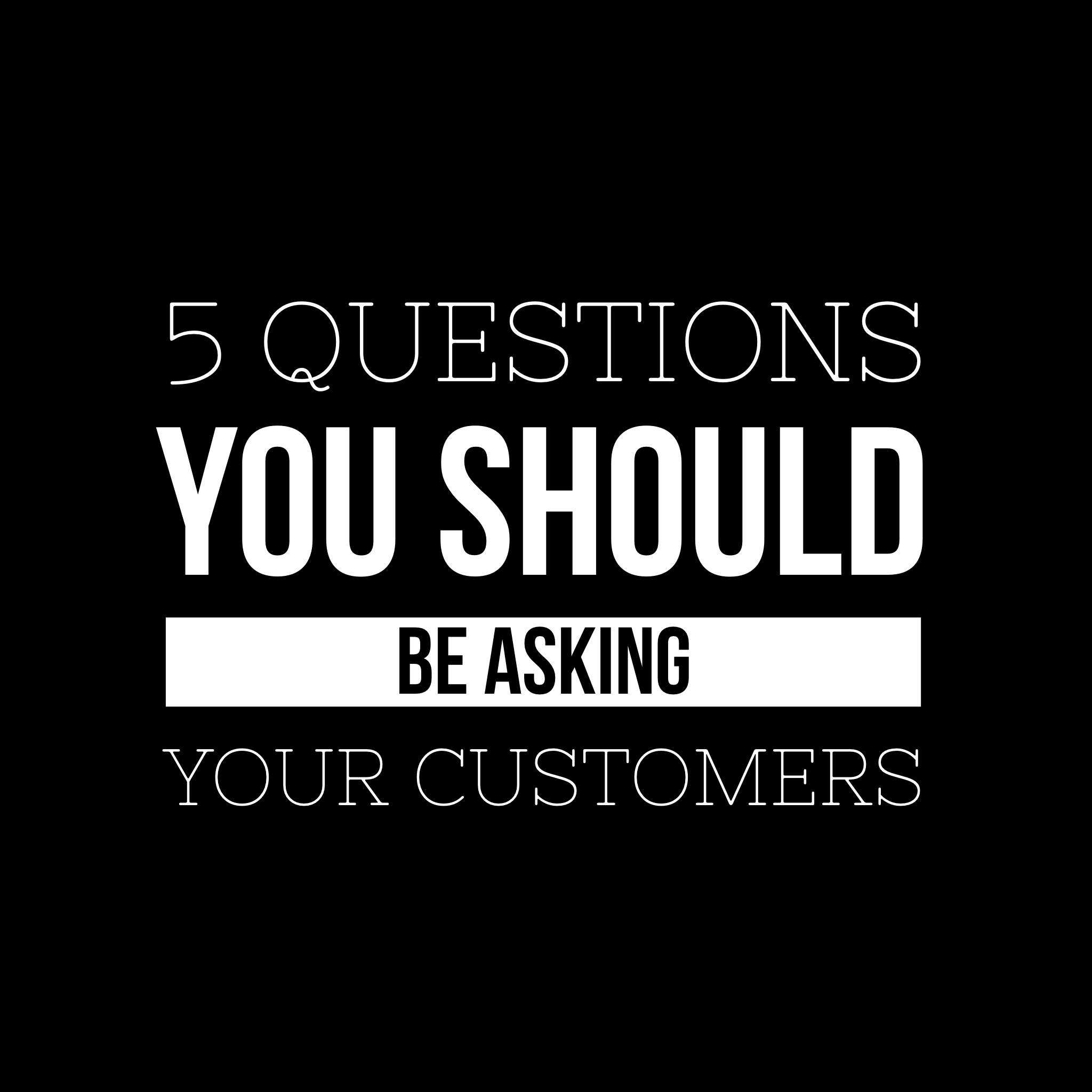 5 Questions You Should Be Asking Your Customers