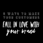 5 Ways to Make Your Customers Fall In Love With Your Brand...