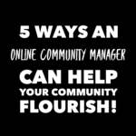 5 Ways An Online Community Manager Can Help Your Community Flourish!