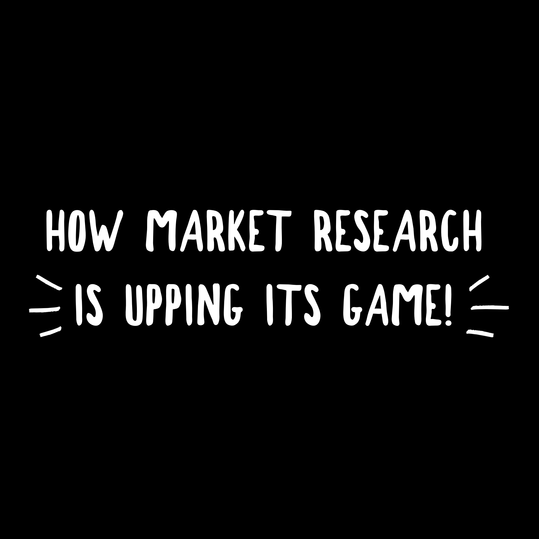 How Market Research Is Upping Its Game
